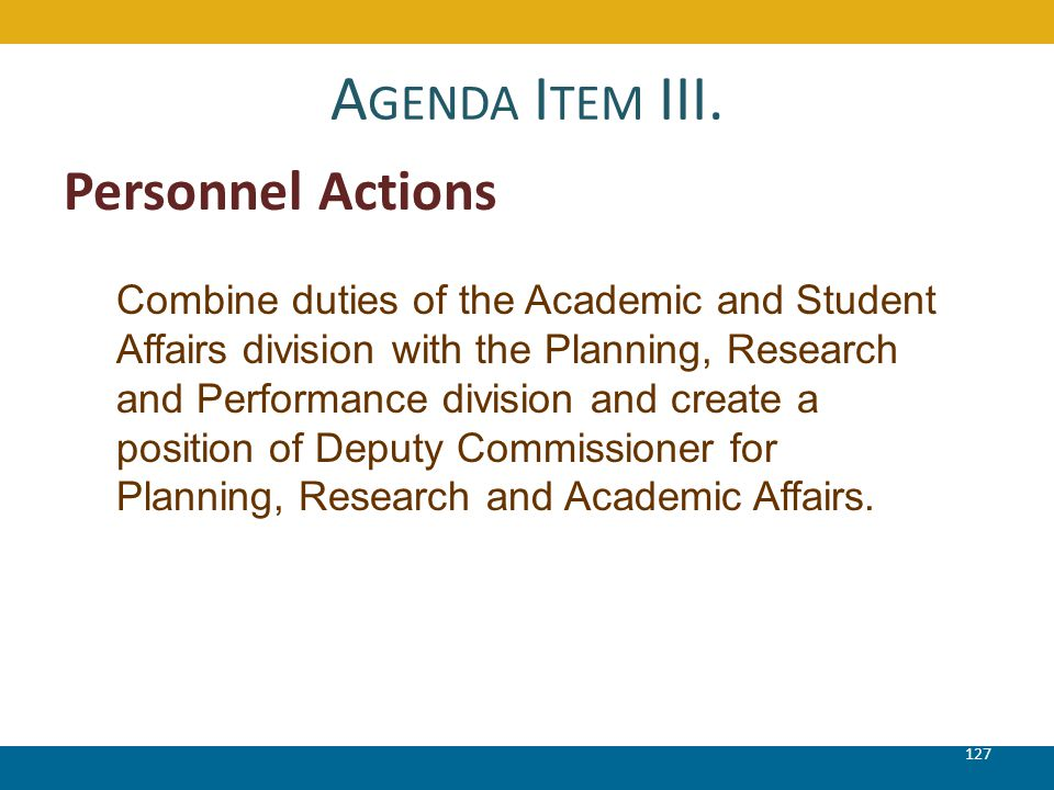 A GENDA I TEM III. 127 Personnel Actions Combine duties of the Academic and Student Affairs division with the Planning, Research and Performance divis