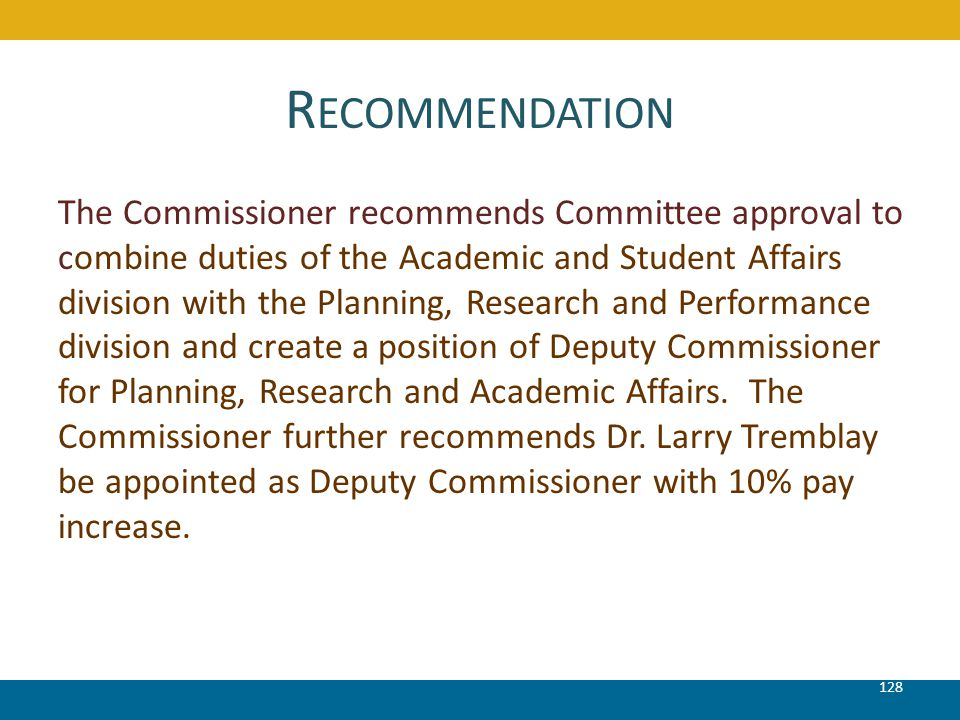 R ECOMMENDATION 128 The Commissioner recommends Committee approval to combine duties of the Academic and Student Affairs division with the Planning, R