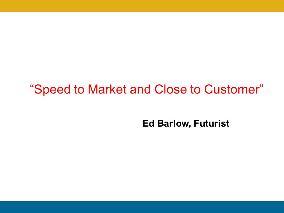 Speed to Market and Close to Customer Ed Barlow, Futurist