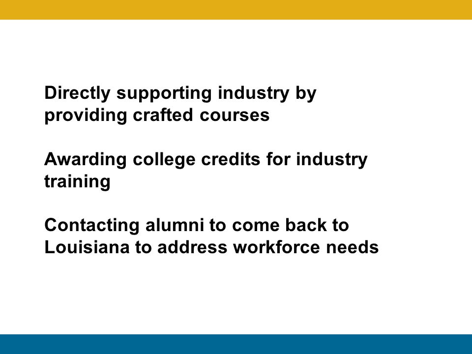 Directly supporting industry by providing crafted courses Awarding college credits for industry training Contacting alumni to come back to Louisiana t