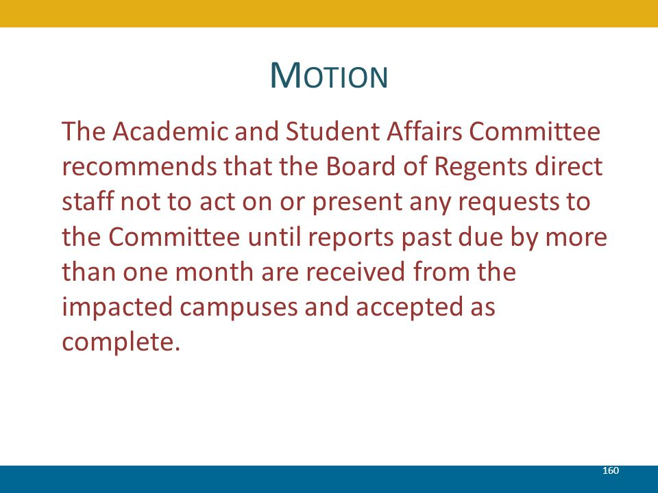 M OTION 160 The Academic and Student Affairs Committee recommends that the Board of Regents direct staff not to act on or present any requests to the