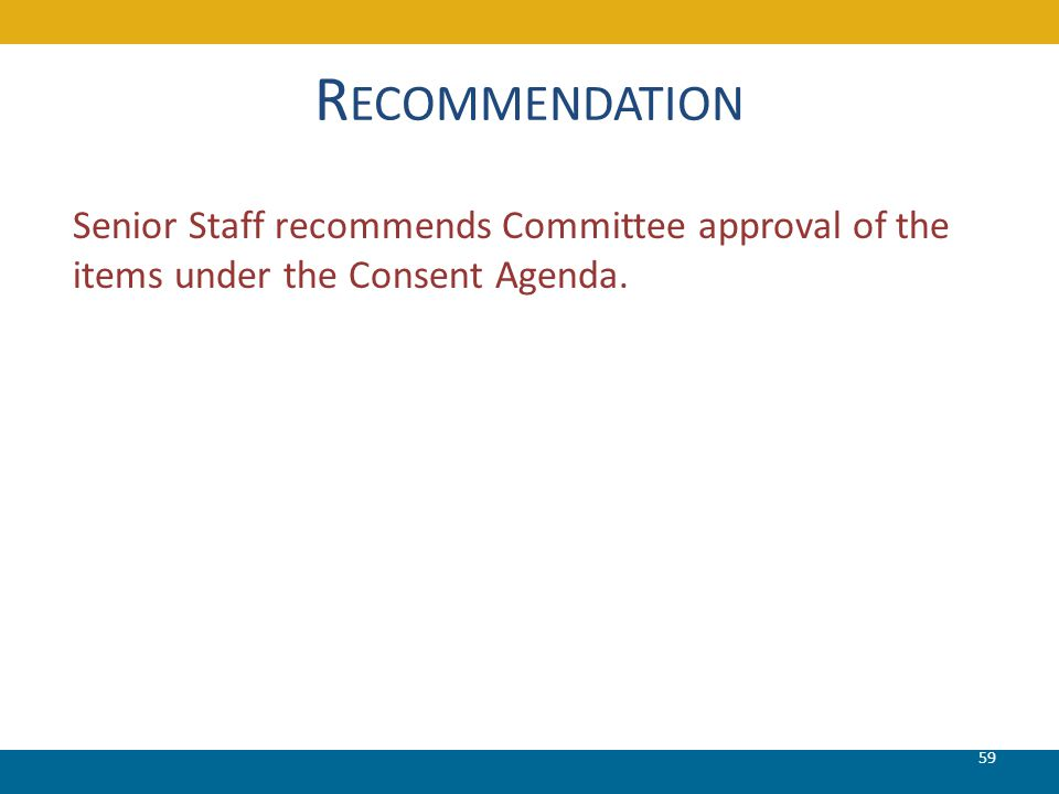 R ECOMMENDATION Senior Staff recommends Committee approval of the items under the Consent Agenda. 59