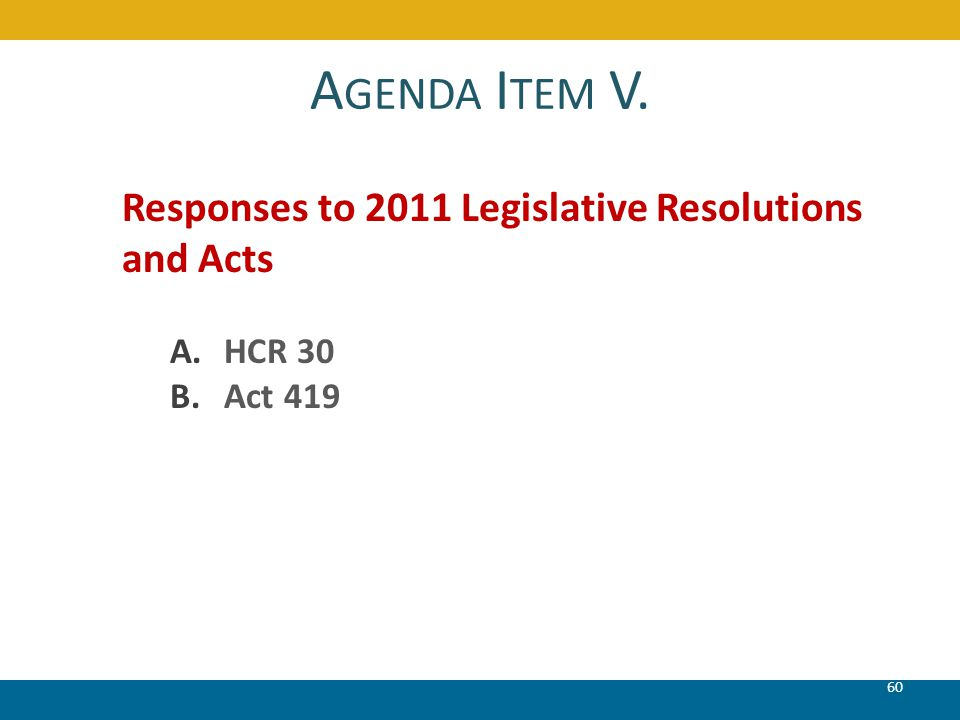A GENDA I TEM V. 60 Responses to 2011 Legislative Resolutions and Acts A.HCR 30 B.Act 419
