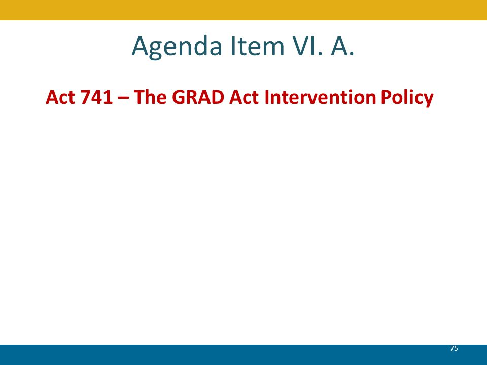 Agenda Item VI. A. Act 741 – The GRAD Act Intervention Policy 75