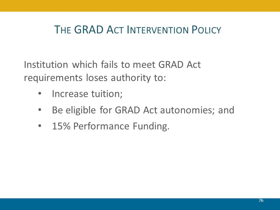 T HE GRAD A CT I NTERVENTION P OLICY 76 Institution which fails to meet GRAD Act requirements loses authority to: Increase tuition; Be eligible for GR