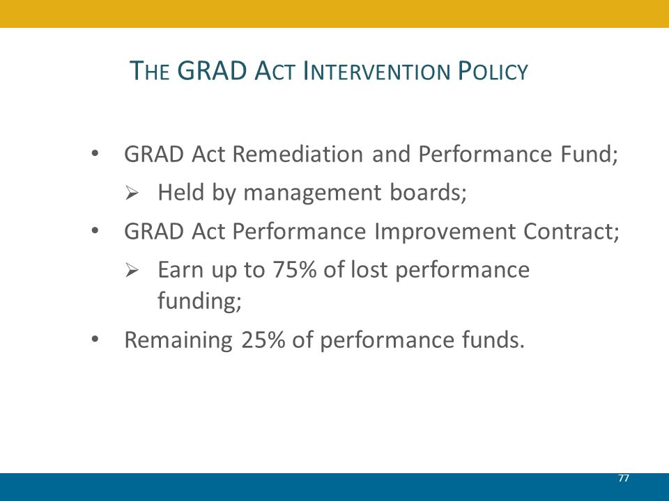 T HE GRAD A CT I NTERVENTION P OLICY 77 GRAD Act Remediation and Performance Fund; Held by management boards; GRAD Act Performance Improvement Contrac