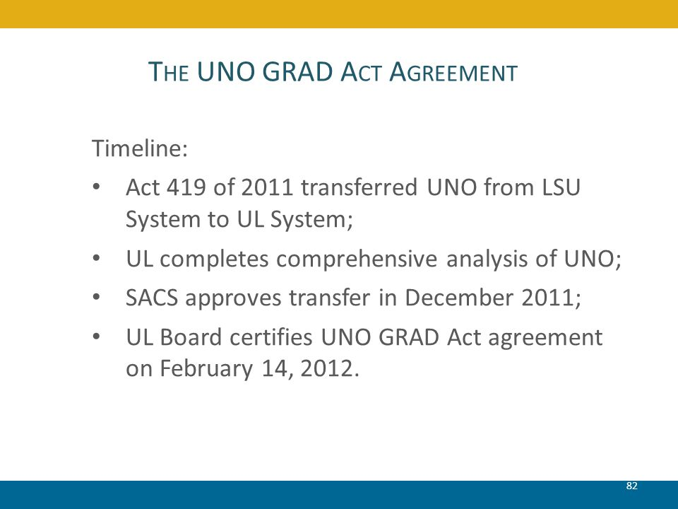 T HE UNO GRAD A CT A GREEMENT 82 Timeline: Act 419 of 2011 transferred UNO from LSU System to UL System; UL completes comprehensive analysis of UNO; S