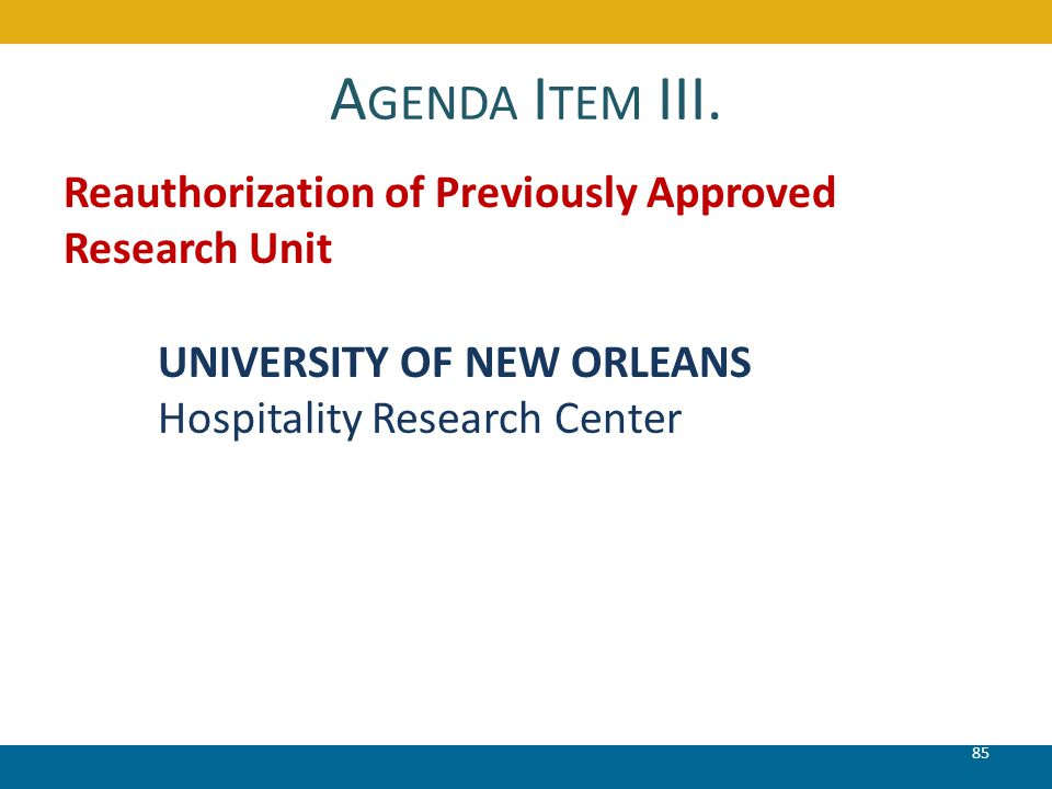 A GENDA I TEM III. 85 Reauthorization of Previously Approved Research Unit UNIVERSITY OF NEW ORLEANS Hospitality Research Center