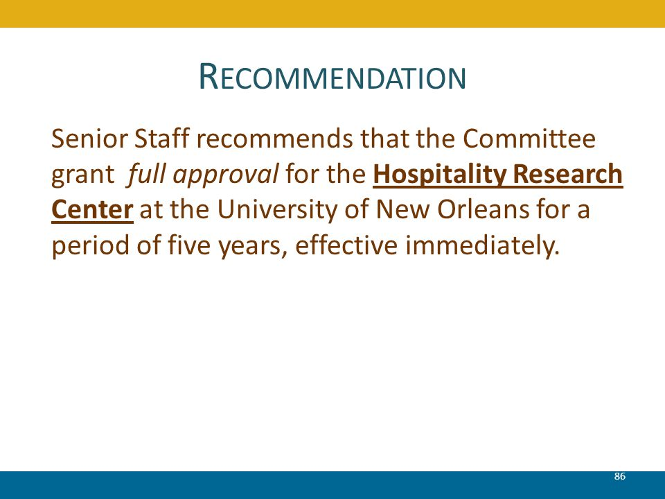 R ECOMMENDATION 86 Senior Staff recommends that the Committee grant full approval for the Hospitality Research Center at the University of New Orleans