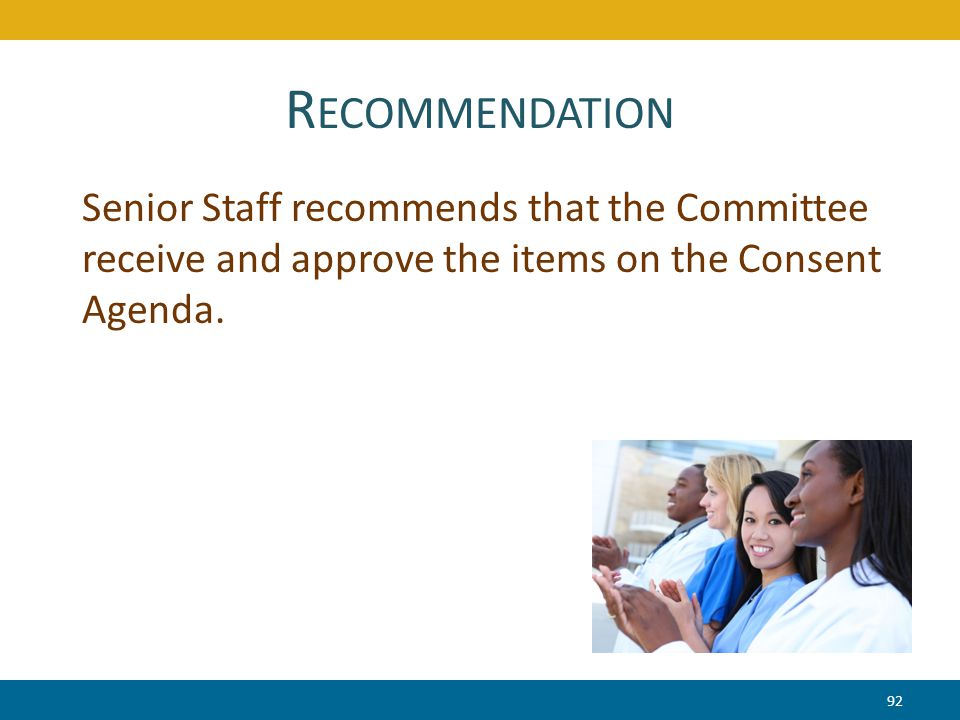 R ECOMMENDATION 92 Senior Staff recommends that the Committee receive and approve the items on the Consent Agenda.