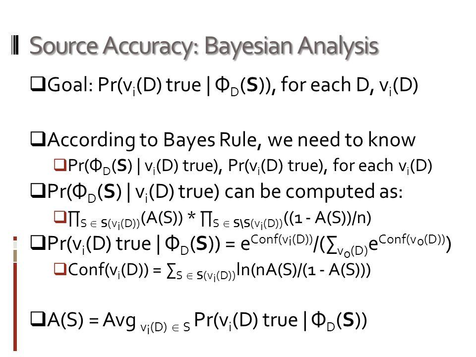Source Accuracy: Bayesian Analysis Goal: Pr(v i (D) true | Ф D (S)), for each D, v i (D) According to Bayes Rule, we need to know Pr(Ф D (S) | v i (D) true), Pr(v i (D) true), for each v i (D) Pr(Ф D (S) | v i (D) true) can be computed as: S S(v i (D)) (A(S)) * S S\S(v i (D)) ((1 - A(S))/n) Pr(v i (D) true | Ф D (S)) = e Conf(v i (D)) /( v 0 (D) e Conf(v 0 (D)) ) Conf(v i (D)) = S S(v i (D)) ln(nA(S)/(1 - A(S))) A(S) = Avg v i (D) S Pr(v i (D) true | Ф D (S))