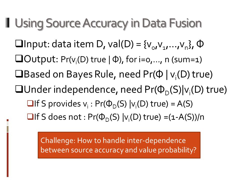 Using Source Accuracy in Data Fusion Input: data item D, val(D) = {v 0,v 1,…,v n }, Ф Output: Pr(v i (D) true | Ф), for i=0,…, n (sum=1) Based on Bayes Rule, need Pr(Ф | v i (D) true) Under independence, need Pr(Ф D (S)|v i (D) true) If S provides v i : Pr(Ф D (S) |v i (D) true) = A(S) If S does not : Pr(Ф D (S) |v i (D) true) =(1-A(S))/n Challenge: How to handle inter-dependence between source accuracy and value probability