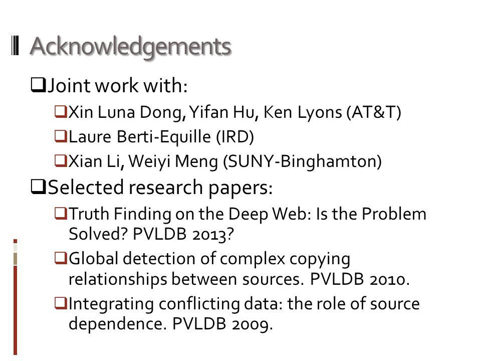Acknowledgements Joint work with: Xin Luna Dong, Yifan Hu, Ken Lyons (AT&T) Laure Berti-Equille (IRD) Xian Li, Weiyi Meng (SUNY-Binghamton) Selected research papers: Truth Finding on the Deep Web: Is the Problem Solved.