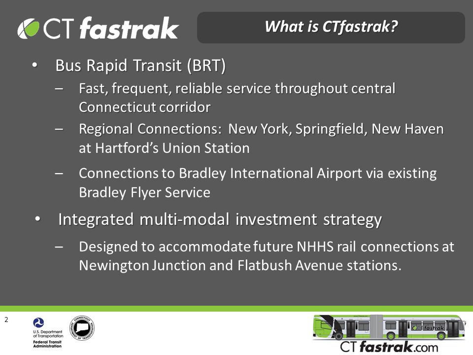3 Reduce congestion on I-84 west of Hartford Reduce congestion on I-84 west of Hartford Improve Air Quality: reduced emissions Improve Air Quality: reduced emissions Regional mobility improvements Regional mobility improvements Transit-Oriented Development opportunities Transit-Oriented Development opportunities Immediate and long-term employment benefits Immediate and long-term employment benefits CTfastrak Goals