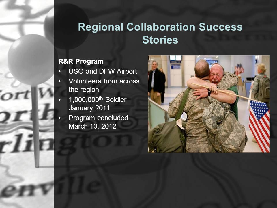 Regional Collaboration Success Stories R&R Program USO and DFW Airport Volunteers from across the region 1,000,000 th Soldier January 2011 Program concluded March 13, 2012