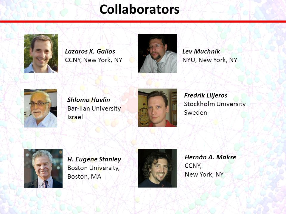 Collaborators Lazaros K. Gallos CCNY, New York, NY Lev Muchnik NYU, New York, NY Shlomo Havlin Bar-Ilan University Israel Fredrik Liljeros Stockholm U