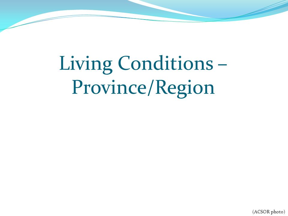 Living Conditions – Province/Region (ACSOR photo)