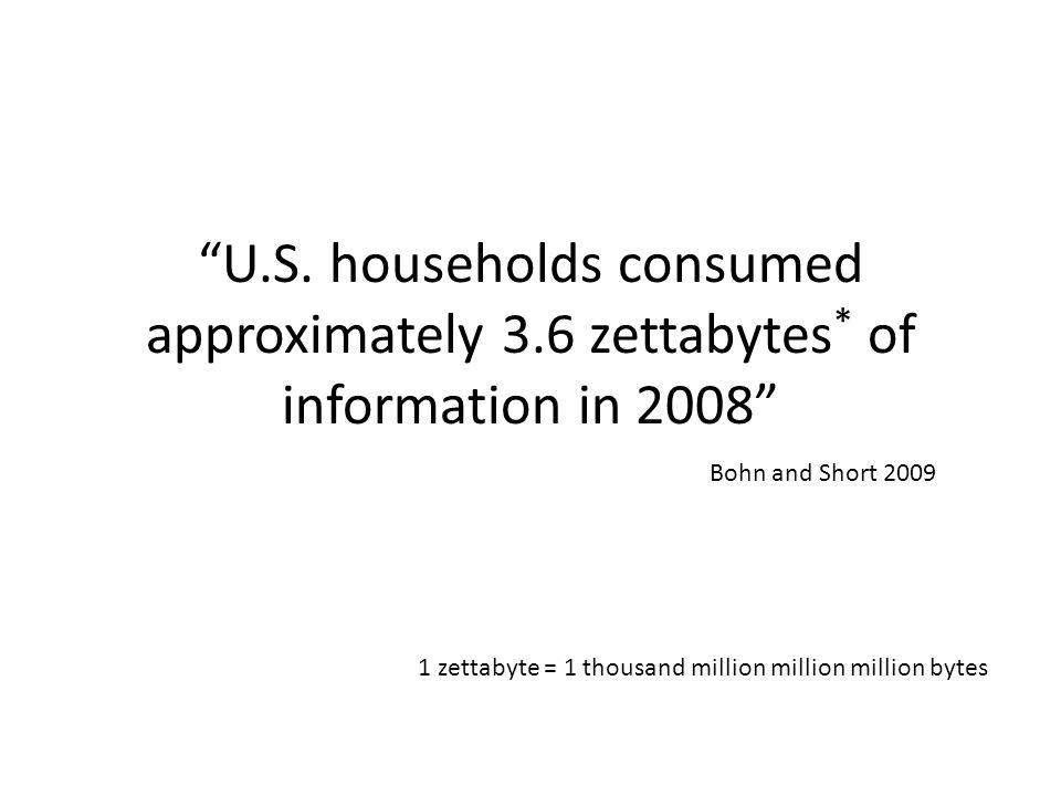 U.S. households consumed approximately 3.6 zettabytes * of information in 2008 1 zettabyte = 1 thousand million million million bytes Bohn and Short 2