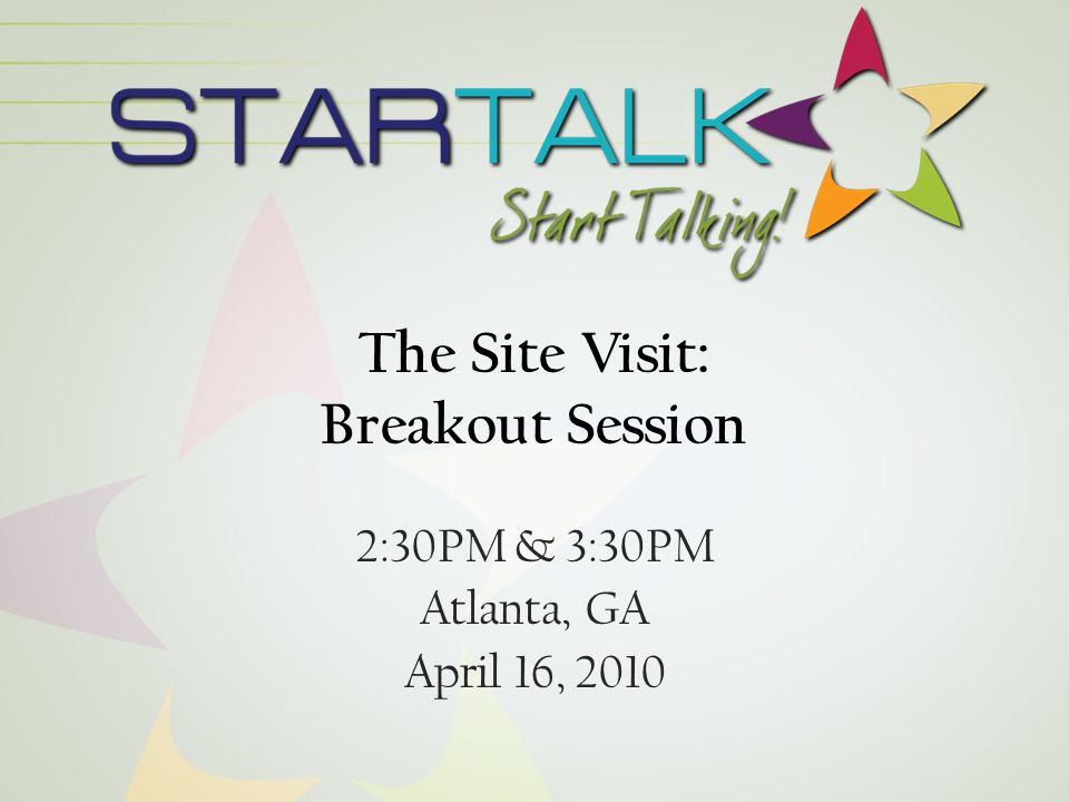The STARTALK Site Visit What – Opportunity to see your program in action Why – Ensure the success of programs – Contractual mandate Who – Site Visit Team When – At a mutually agreeable time that you will determine with your team leader