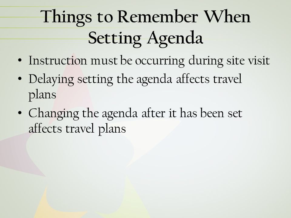 Things to Remember When Setting Agenda Instruction must be occurring during site visit Delaying setting the agenda affects travel plans Changing the agenda after it has been set affects travel plans