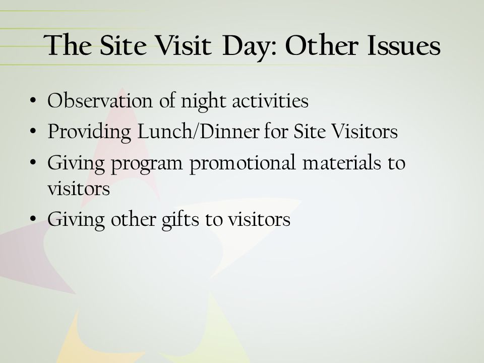 The Site Visit Day: Other Issues Observation of night activities Providing Lunch/Dinner for Site Visitors Giving program promotional materials to visitors Giving other gifts to visitors