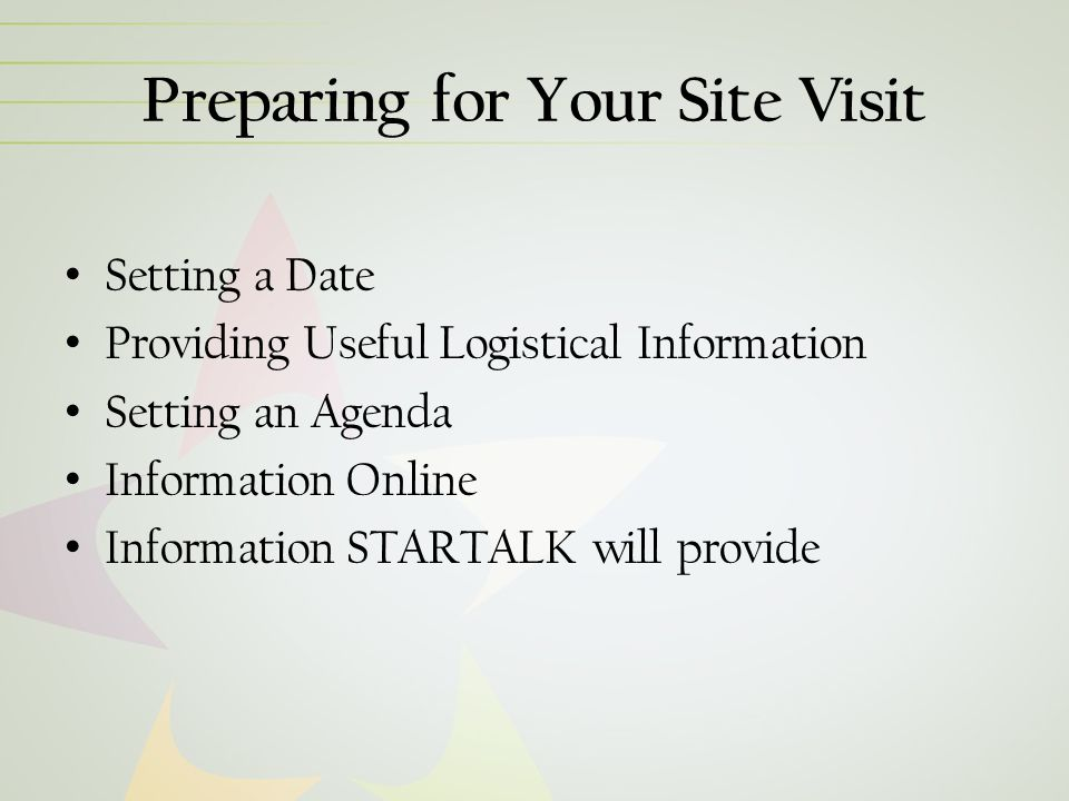 Preparing for Your Site Visit Setting a Date Providing Useful Logistical Information Setting an Agenda Information Online Information STARTALK will provide