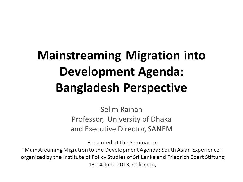 Mainstreaming Migration into Development Agenda: Bangladesh Perspective Selim Raihan Professor, University of Dhaka and Executive Director, SANEM Presented at the Seminar on Mainstreaming Migration to the Development Agenda: South Asian Experience, organized by the Institute of Policy Studies of Sri Lanka and Friedrich Ebert Stiftung 13-14 June 2013, Colombo,