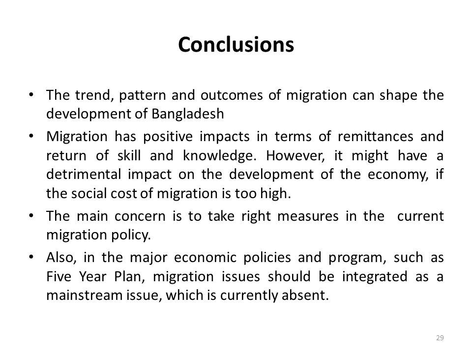 Conclusions The trend, pattern and outcomes of migration can shape the development of Bangladesh Migration has positive impacts in terms of remittances and return of skill and knowledge.