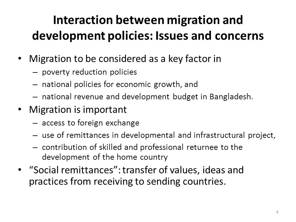 Interaction between migration and development policies: Issues and concerns Migration to be considered as a key factor in – poverty reduction policies – national policies for economic growth, and – national revenue and development budget in Bangladesh.