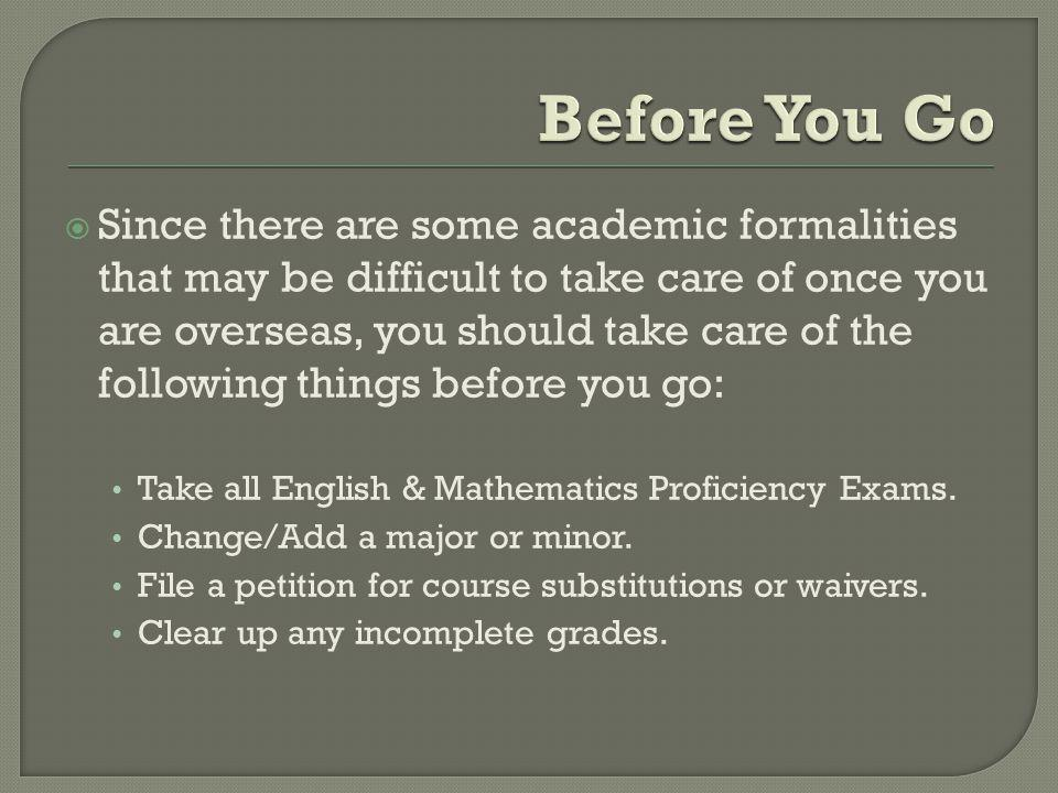 Since there are some academic formalities that may be difficult to take care of once you are overseas, you should take care of the following things before you go: Take all English & Mathematics Proficiency Exams.