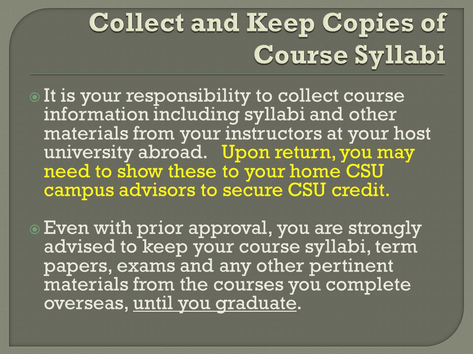 It is your responsibility to collect course information including syllabi and other materials from your instructors at your host university abroad.