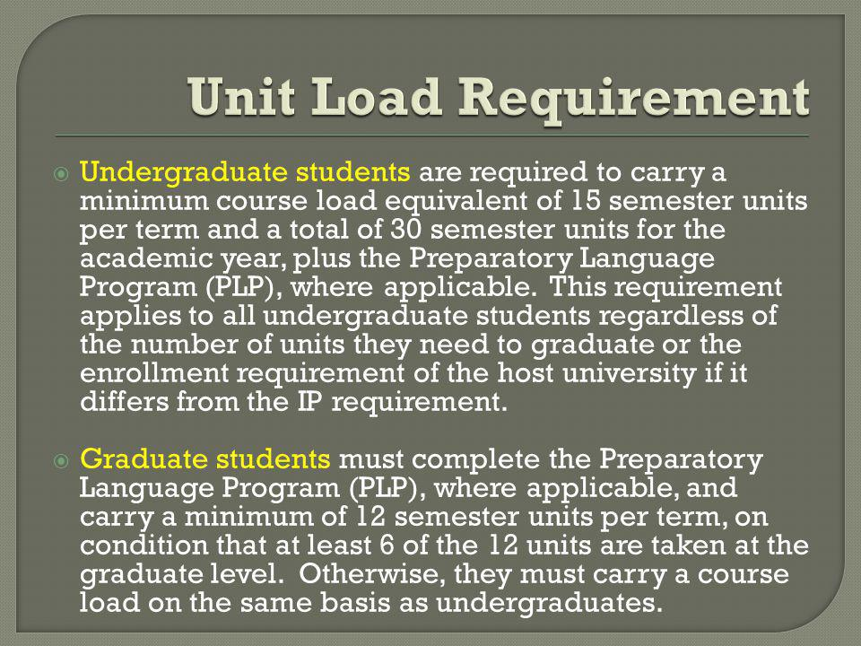 Undergraduate students are required to carry a minimum course load equivalent of 15 semester units per term and a total of 30 semester units for the academic year, plus the Preparatory Language Program (PLP), where applicable.