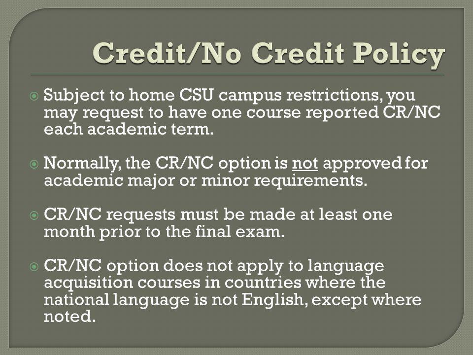 Subject to home CSU campus restrictions, you may request to have one course reported CR/NC each academic term.