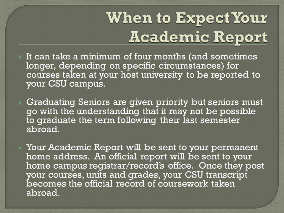 It can take a minimum of four months (and sometimes longer, depending on specific circumstances) for courses taken at your host university to be reported to your CSU campus.