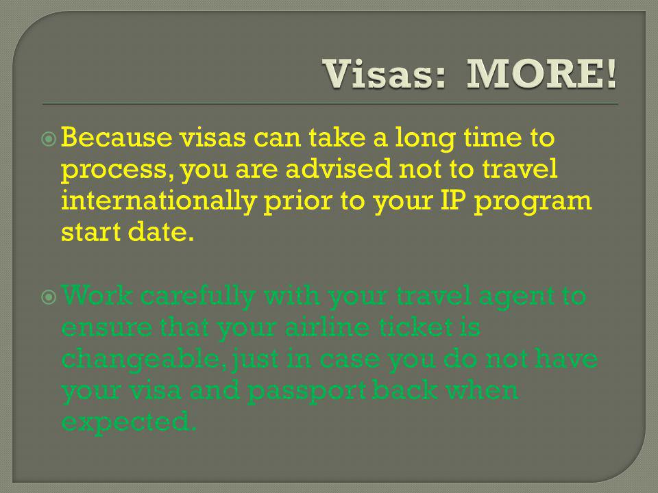 Because visas can take a long time to process, you are advised not to travel internationally prior to your IP program start date.