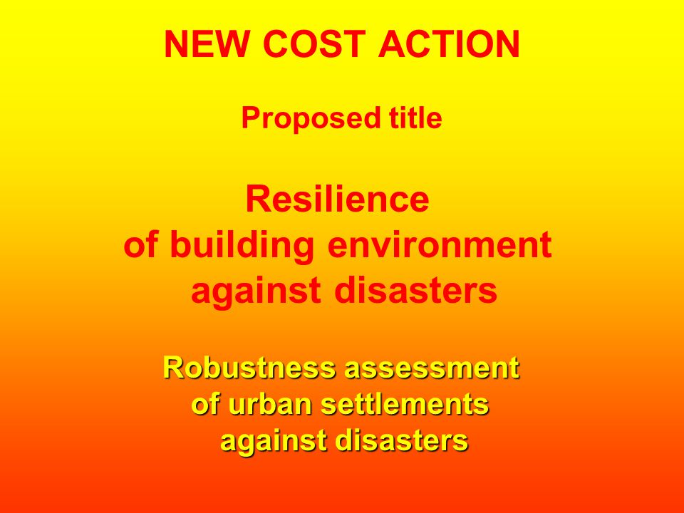NEW COST ACTION Resilience of building environment against disasters Robustness assessment of urban settlements against disasters Proposed title