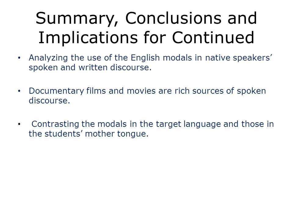 Summary, Conclusions and Implications for Continued Analyzing the use of the English modals in native speakers spoken and written discourse.