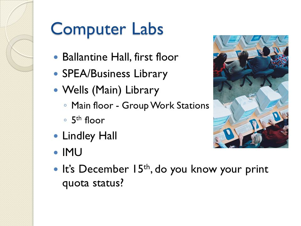 Computer Labs Ballantine Hall, first floor SPEA/Business Library Wells (Main) Library Main floor - Group Work Stations 5 th floor Lindley Hall IMU Its December 15 th, do you know your print quota status?