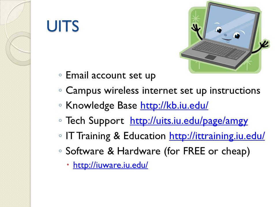 UITS Email account set up Campus wireless internet set up instructions Knowledge Base http://kb.iu.edu/http://kb.iu.edu/ Tech Support http://uits.iu.edu/page/amgyhttp://uits.iu.edu/page/amgy IT Training & Education http://ittraining.iu.edu/http://ittraining.iu.edu/ Software & Hardware (for FREE or cheap) http://iuware.iu.edu/
