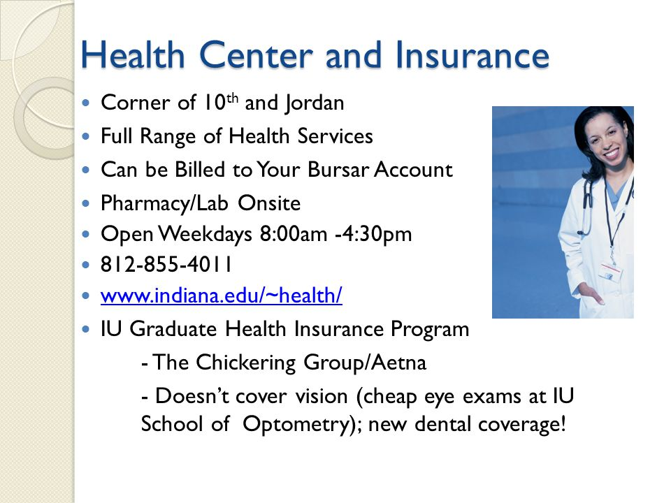 Health Center and Insurance Corner of 10 th and Jordan Full Range of Health Services Can be Billed to Your Bursar Account Pharmacy/Lab Onsite Open Weekdays 8:00am -4:30pm 812-855-4011 www.indiana.edu/~health/ IU Graduate Health Insurance Program - The Chickering Group/Aetna - Doesnt cover vision (cheap eye exams at IU School of Optometry); new dental coverage!