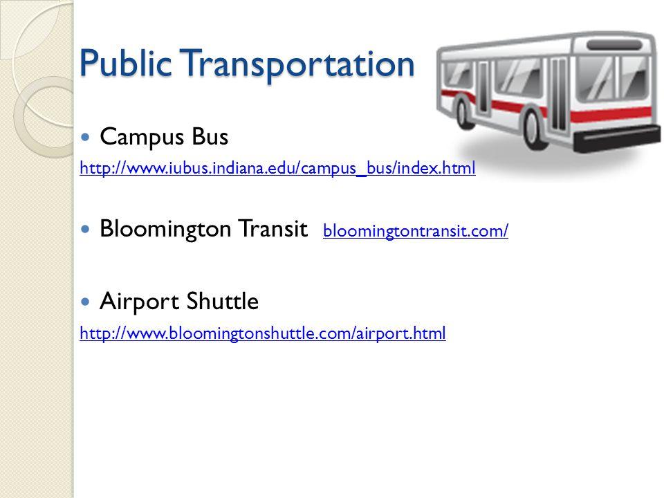 Public Transportation Campus Bus http://www.iubus.indiana.edu/campus_bus/index.html Bloomington Transit bloomingtontransit.com/ bloomingtontransit.com/ Airport Shuttle http://www.bloomingtonshuttle.com/airport.html