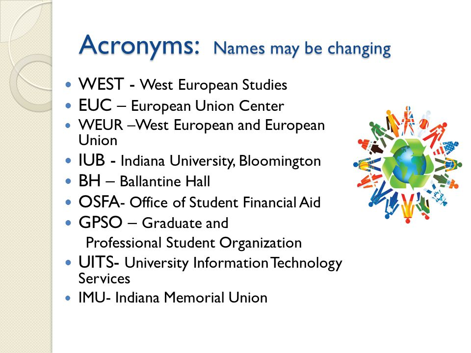 Acronyms: Names may be changing WEST - West European Studies EUC – European Union Center WEUR –West European and European Union IUB - Indiana University, Bloomington BH – Ballantine Hall OSFA - Office of Student Financial Aid GPSO – Graduate and Professional Student Organization UITS- University Information Technology Services IMU- Indiana Memorial Union