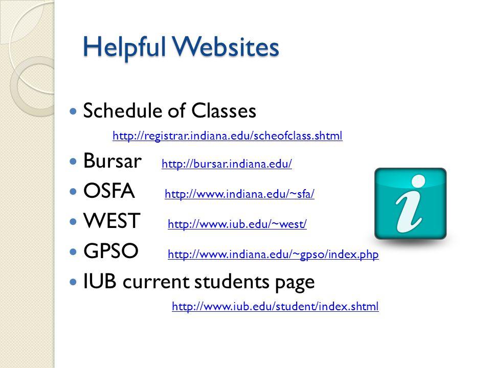 Schedule of Classes http://registrar.indiana.edu/scheofclass.shtml Bursar http://bursar.indiana.edu/ http://bursar.indiana.edu/ OSFA http://www.indiana.edu/~sfa/ http://www.indiana.edu/~sfa/ WEST http://www.iub.edu/~west/ http://www.iub.edu/~west/ GPSO http://www.indiana.edu/~gpso/index.php http://www.indiana.edu/~gpso/index.php IUB current students page http://www.iub.edu/student/index.shtml Helpful Websites