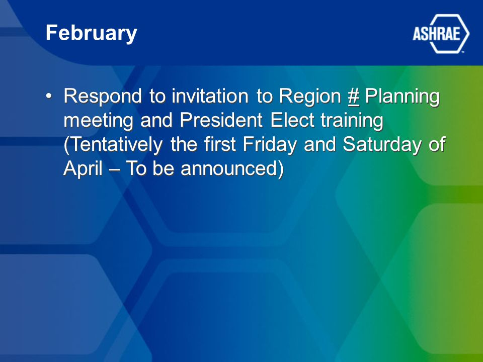 February Respond to invitation to Region # Planning meeting and President Elect training (Tentatively the first Friday and Saturday of April – To be announced)