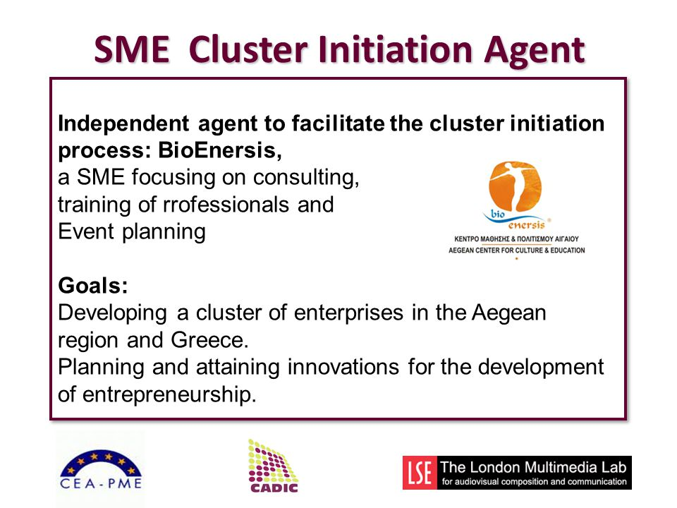 SME Cluster Initiation Agent Independent agent to facilitate the cluster initiation process: BioEnersis, a SME focusing on consulting, training of rrofessionals and Event planning Goals: Developing a cluster of enterprises in the Aegean region and Greece.