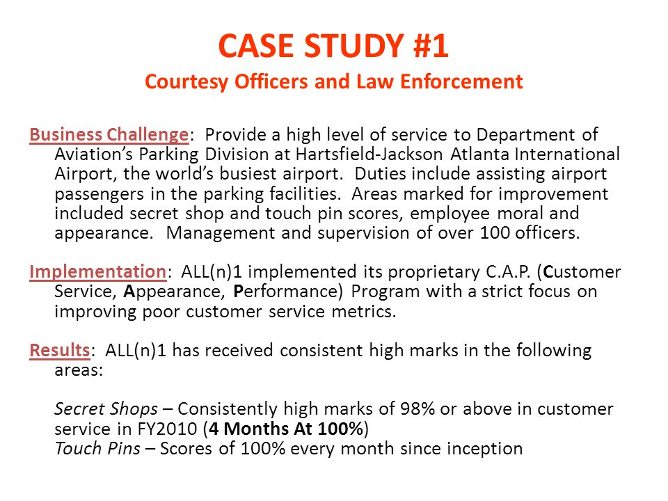 CASE STUDY #1 Courtesy Officers and Law Enforcement Business Challenge: Provide a high level of service to Department of Aviations Parking Division at Hartsfield-Jackson Atlanta International Airport, the worlds busiest airport.