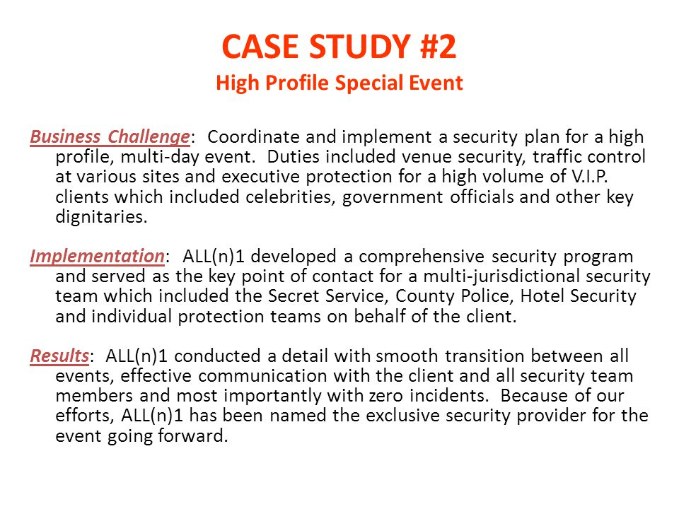 CASE STUDY #2 High Profile Special Event Business Challenge: Coordinate and implement a security plan for a high profile, multi-day event. Duties incl
