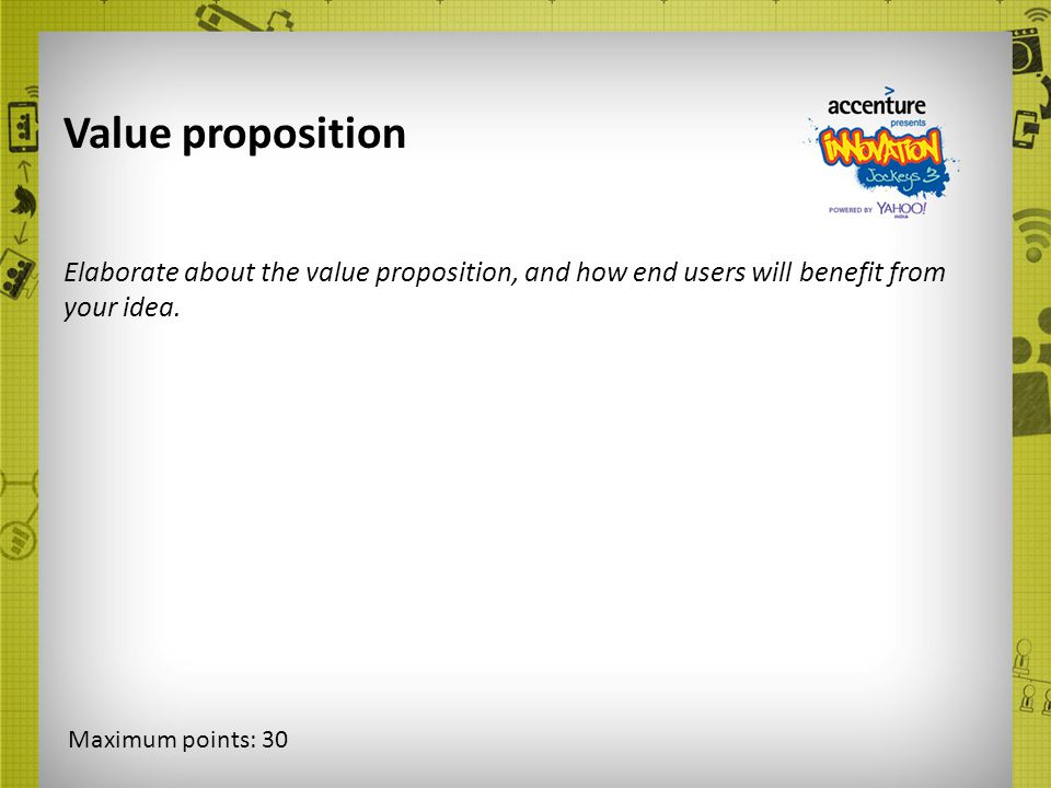 Value proposition Elaborate about the value proposition, and how end users will benefit from your idea. Maximum points: 30