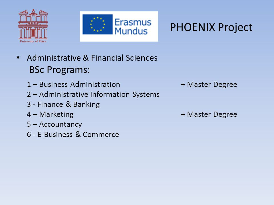 PHOENIX Project Administrative & Financial Sciences BSc Programs: 1 – Business Administration+ Master Degree 2 – Administrative Information Systems 3 - Finance & Banking 4 – Marketing+ Master Degree 5 – Accountancy 6 - E-Business & Commerce