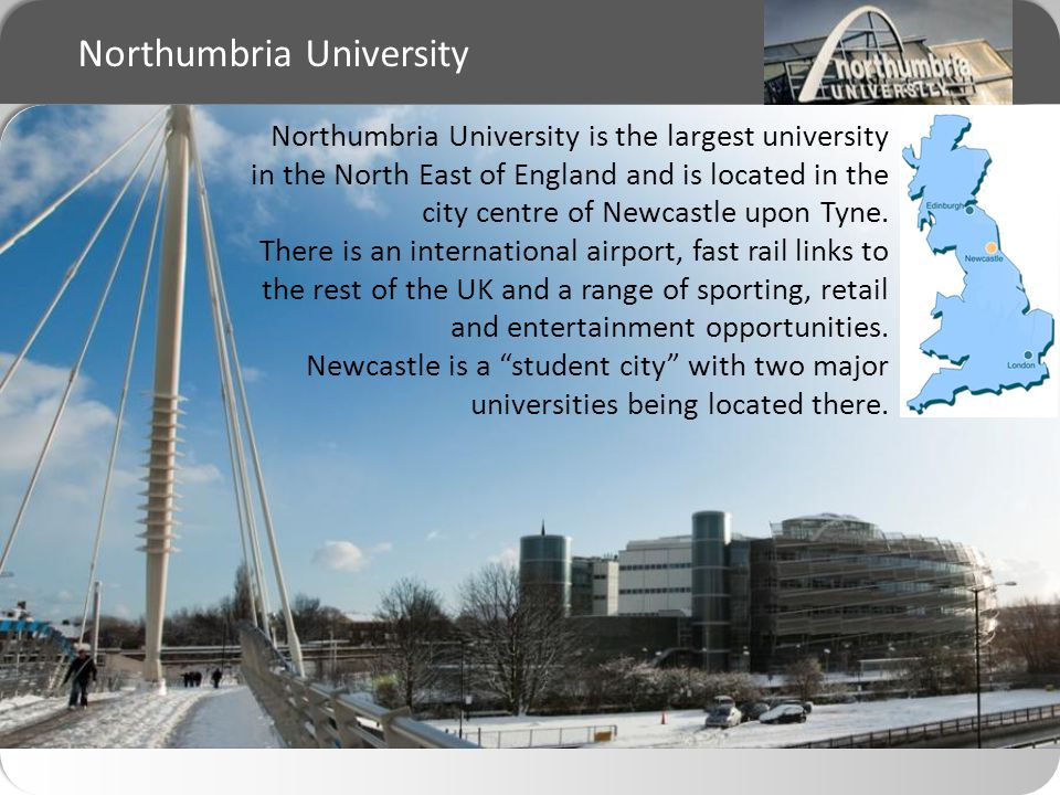 Northumbria University Northumbria University is the largest university in the North East of England and is located in the city centre of Newcastle upon Tyne.
